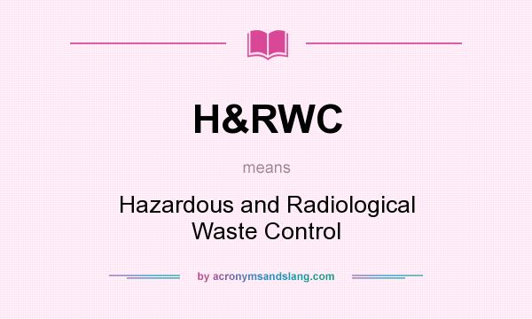 What does H&RWC mean? It stands for Hazardous and Radiological Waste Control