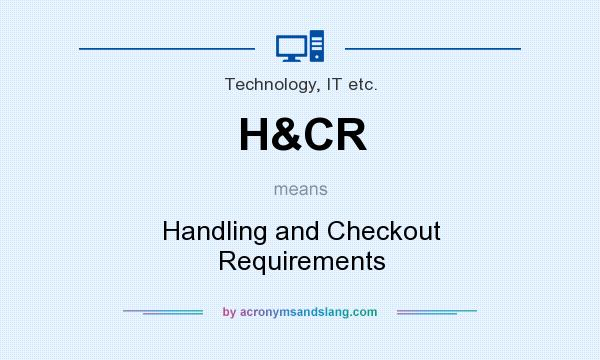 What does H&CR mean? It stands for Handling and Checkout Requirements
