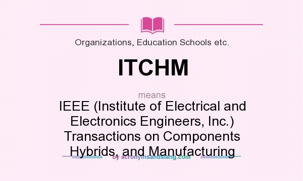 What does ITCHM mean? It stands for IEEE (Institute of Electrical and Electronics Engineers, Inc.) Transactions on Components Hybrids, and Manufacturing