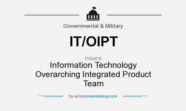 What does IT/OIPT mean? It stands for Information Technology Overarching Integrated Product Team