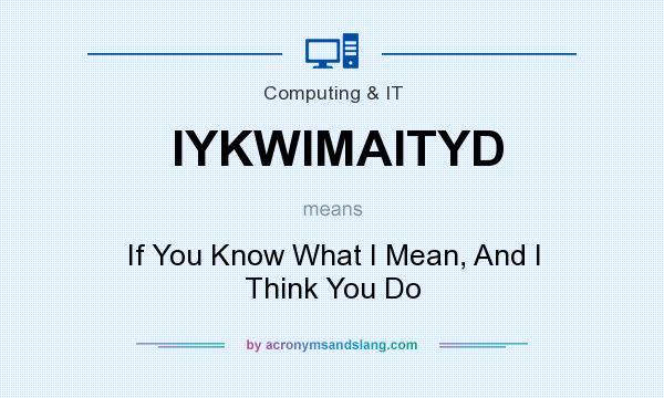 What does IYKWIMAITYD mean? It stands for If You Know What I Mean, And I Think You Do