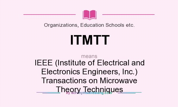 What does ITMTT mean? It stands for IEEE (Institute of Electrical and Electronics Engineers, Inc.) Transactions on Microwave Theory Techniques