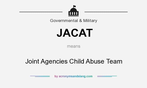 What does JACAT mean? It stands for Joint Agencies Child Abuse Team