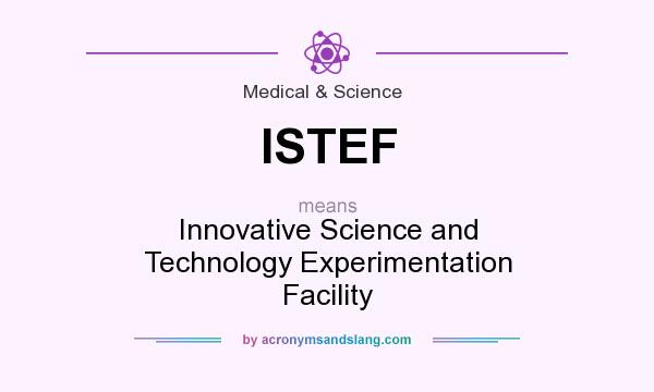 What does ISTEF mean? It stands for Innovative Science and Technology Experimentation Facility