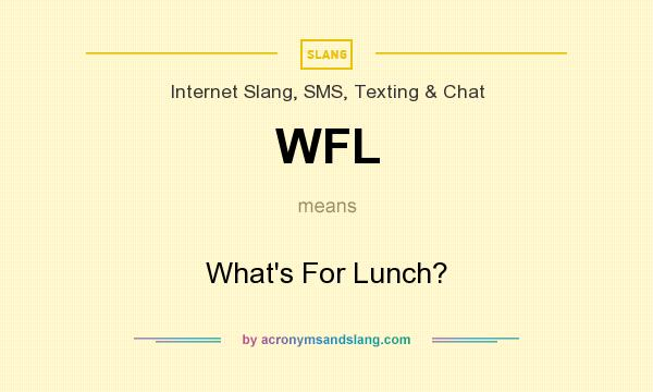 What does WFL mean? It stands for What`s For Lunch?