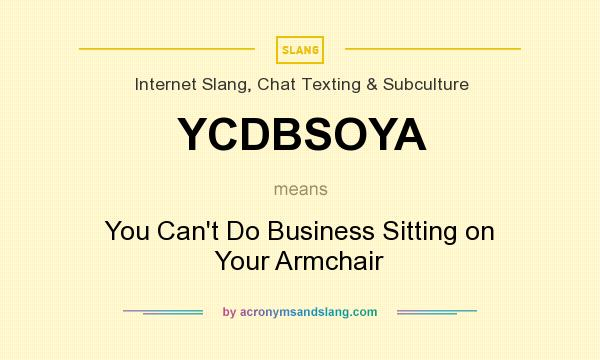 What does YCDBSOYA mean? It stands for You Can`t Do Business Sitting on Your Armchair