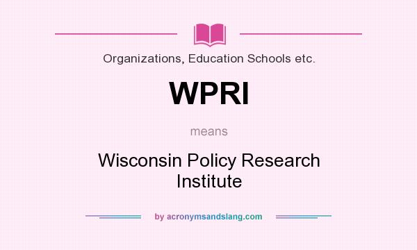 What does WPRI mean? It stands for Wisconsin Policy Research Institute