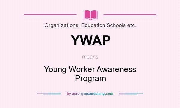 What does YWAP mean? It stands for Young Worker Awareness Program