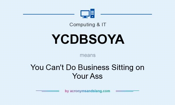What does YCDBSOYA mean? It stands for You Can`t Do Business Sitting on Your Ass