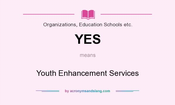 What does YES mean? It stands for Youth Enhancement Services