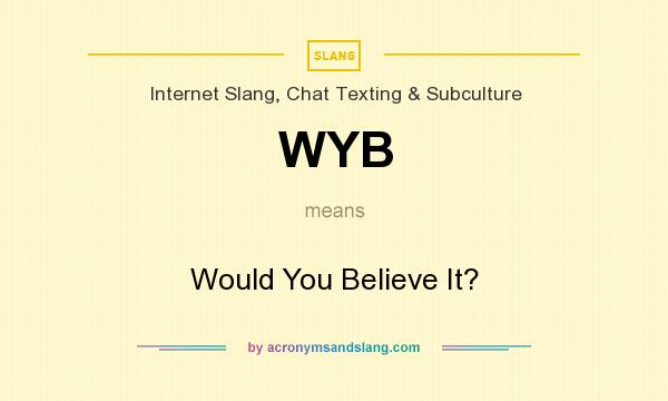 What does WYB mean? It stands for Would You Believe It?
