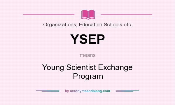 What does YSEP mean? It stands for Young Scientist Exchange Program