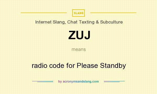 What does ZUJ mean? It stands for radio code for Please Standby