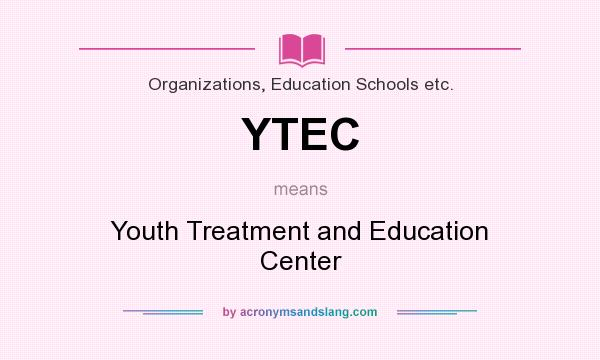 What does YTEC mean? It stands for Youth Treatment and Education Center