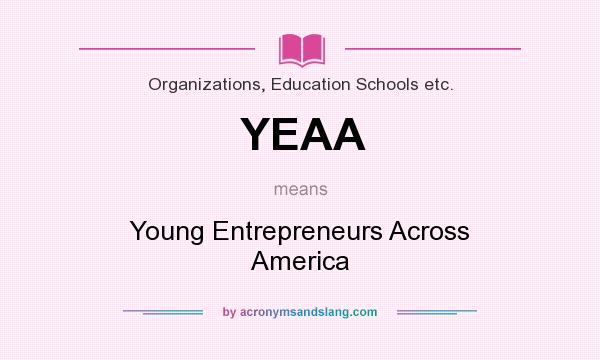 What does YEAA mean? It stands for Young Entrepreneurs Across America
