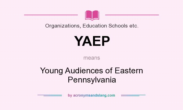 What does YAEP mean? It stands for Young Audiences of Eastern Pennsylvania