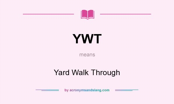 What does YWT mean? It stands for Yard Walk Through