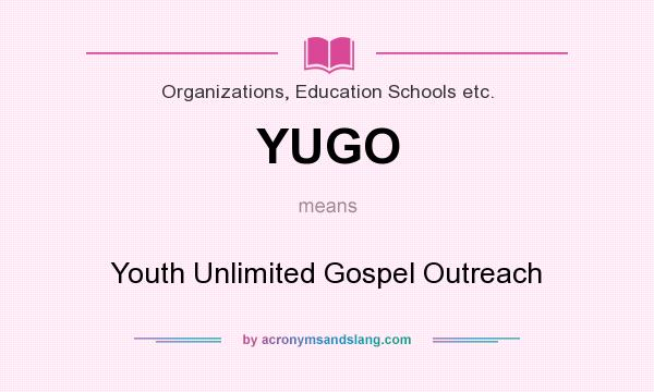 What does YUGO mean? It stands for Youth Unlimited Gospel Outreach