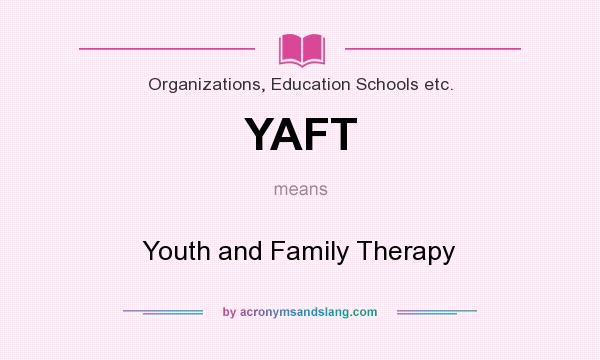 What does YAFT mean? It stands for Youth and Family Therapy