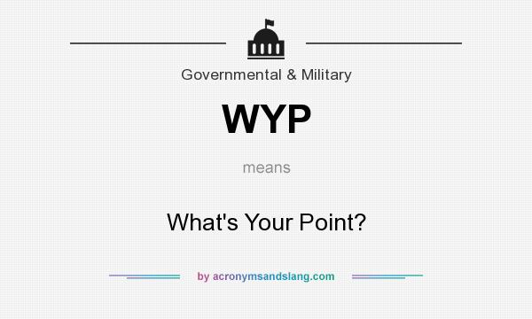 What does WYP mean? It stands for What`s Your Point?