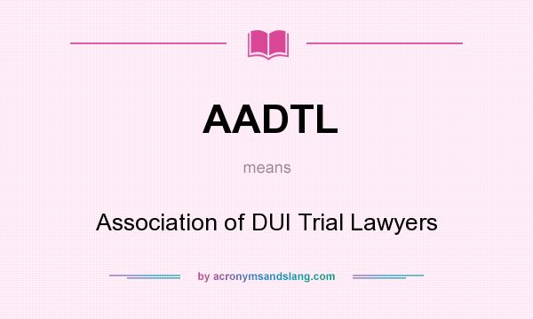 What does AADTL mean? It stands for Association of DUI Trial Lawyers