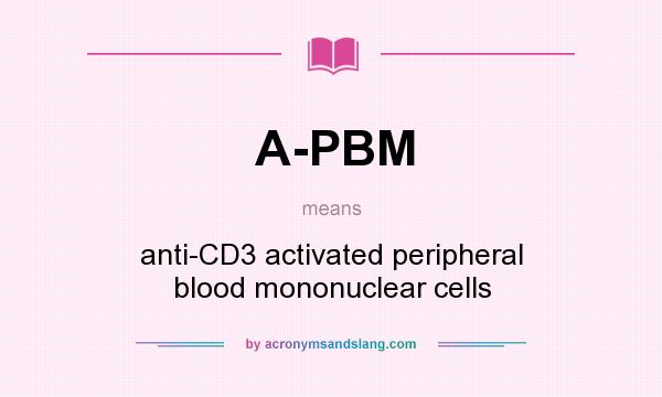 What does A-PBM mean? It stands for anti-CD3 activated peripheral blood mononuclear cells