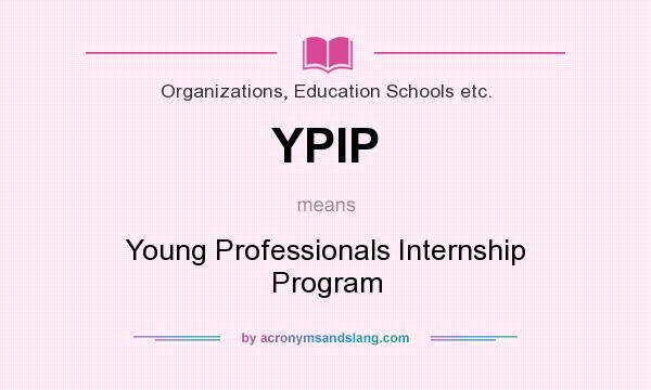 What does YPIP mean? It stands for Young Professionals Internship Program