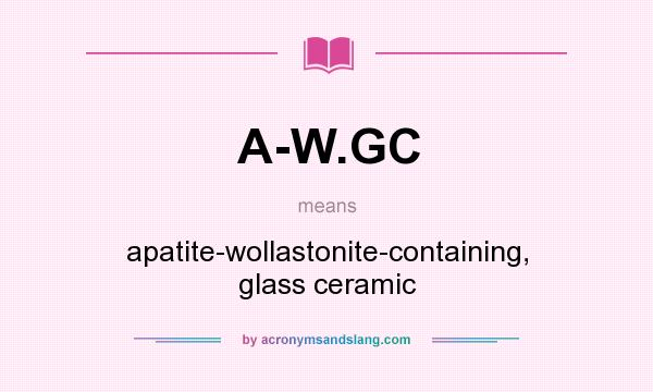 What does A-W.GC mean? It stands for apatite-wollastonite-containing, glass ceramic