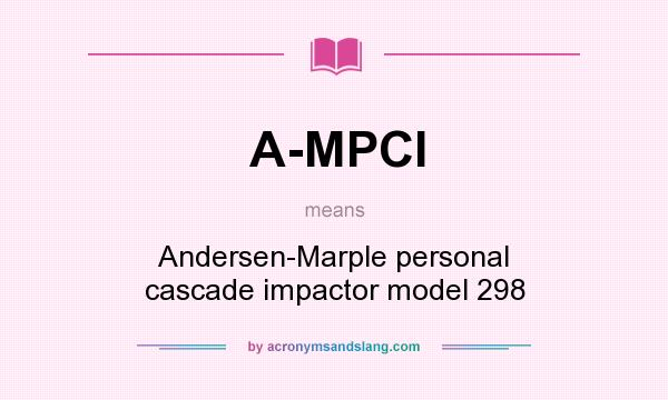 What does A-MPCI mean? It stands for Andersen-Marple personal cascade impactor model 298