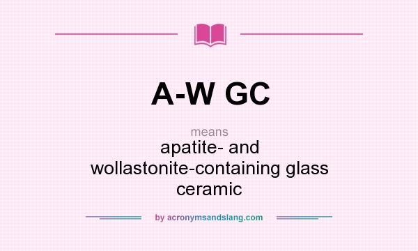 What does A-W GC mean? It stands for apatite- and wollastonite-containing glass ceramic