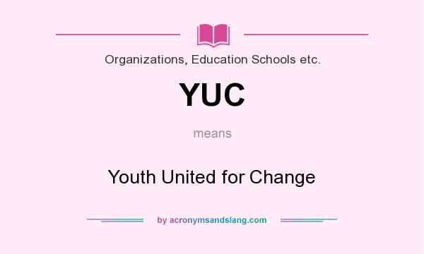 What does YUC mean? It stands for Youth United for Change