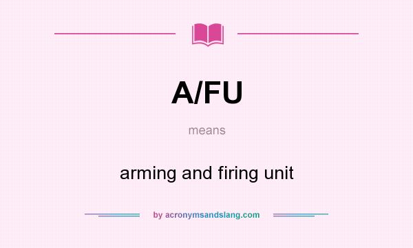 What does A/FU mean? It stands for arming and firing unit