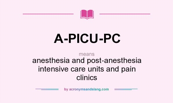 What does A-PICU-PC mean? It stands for anesthesia and post-anesthesia intensive care units and pain clinics