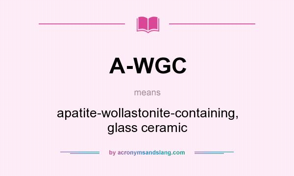 What does A-WGC mean? It stands for apatite-wollastonite-containing, glass ceramic