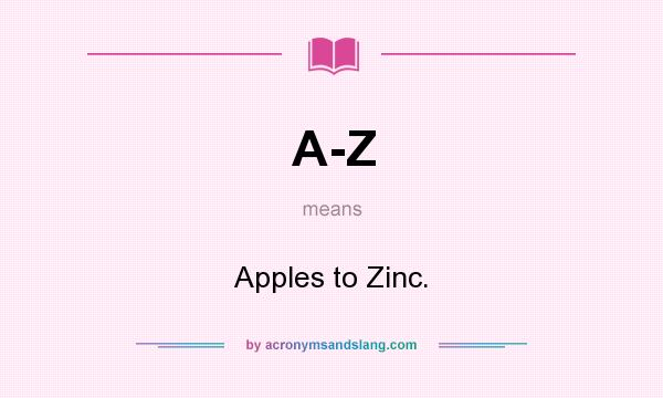 What does A-Z mean? It stands for Apples to Zinc.