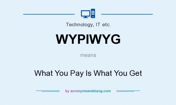 What does WYPIWYG mean? It stands for What You Pay Is What You Get