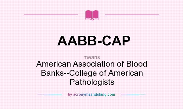 What does AABB-CAP mean? It stands for American Association of Blood Banks--College of American Pathologists