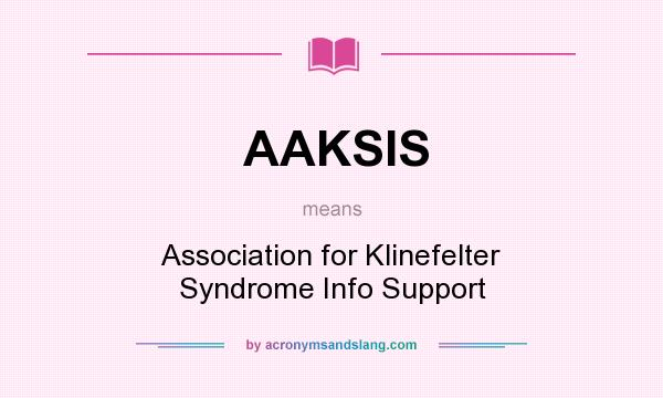 What does AAKSIS mean? It stands for Association for Klinefelter Syndrome Info Support