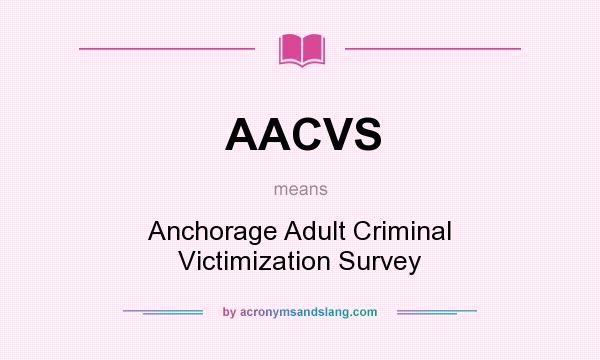 What does AACVS mean? It stands for Anchorage Adult Criminal Victimization Survey