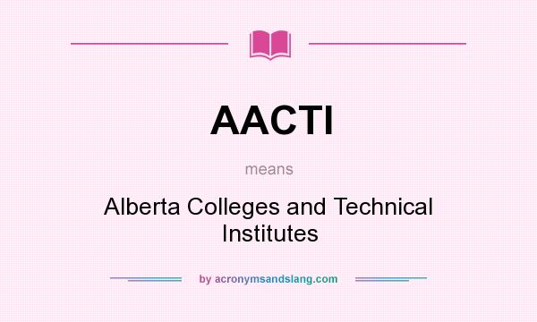What does AACTI mean? It stands for Alberta Colleges and Technical Institutes