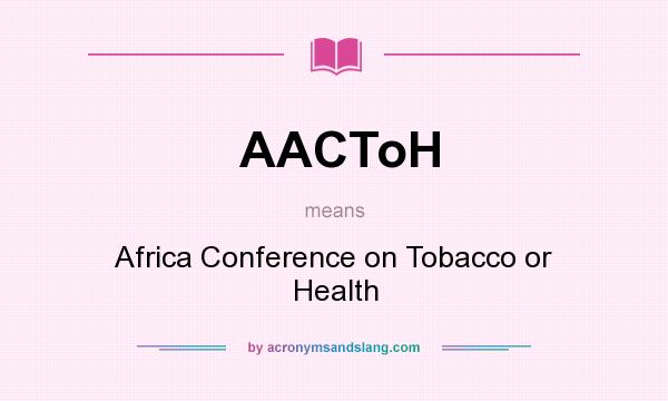 What does AACToH mean? It stands for Africa Conference on Tobacco or Health
