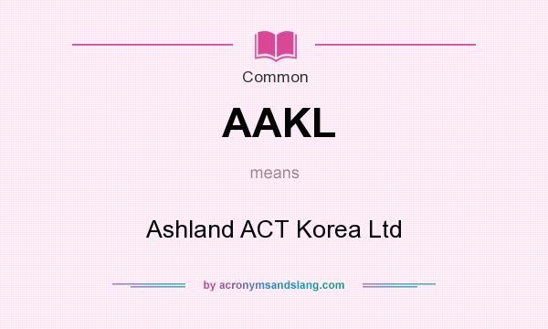 What does AAKL mean? It stands for Ashland ACT Korea Ltd