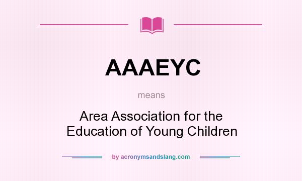 What does AAAEYC mean? It stands for Area Association for the Education of Young Children