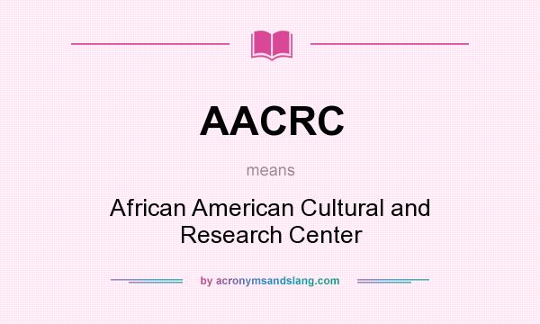 What does AACRC mean? It stands for African American Cultural and Research Center