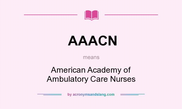 What does AAACN mean? It stands for American Academy of Ambulatory Care Nurses