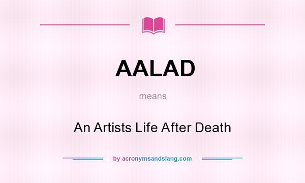 What does AALAD mean? It stands for An Artists Life After Death