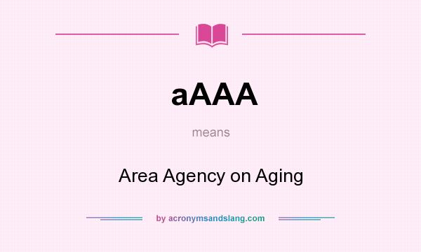 What does aAAA mean? It stands for Area Agency on Aging