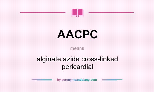 What does AACPC mean? It stands for alginate azide cross-linked pericardial