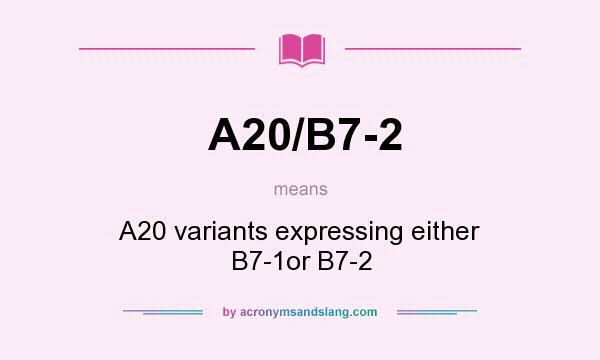 What does A20/B7-2 mean? It stands for A20 variants expressing either B7-1or B7-2