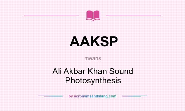 What does AAKSP mean? It stands for Ali Akbar Khan Sound Photosynthesis